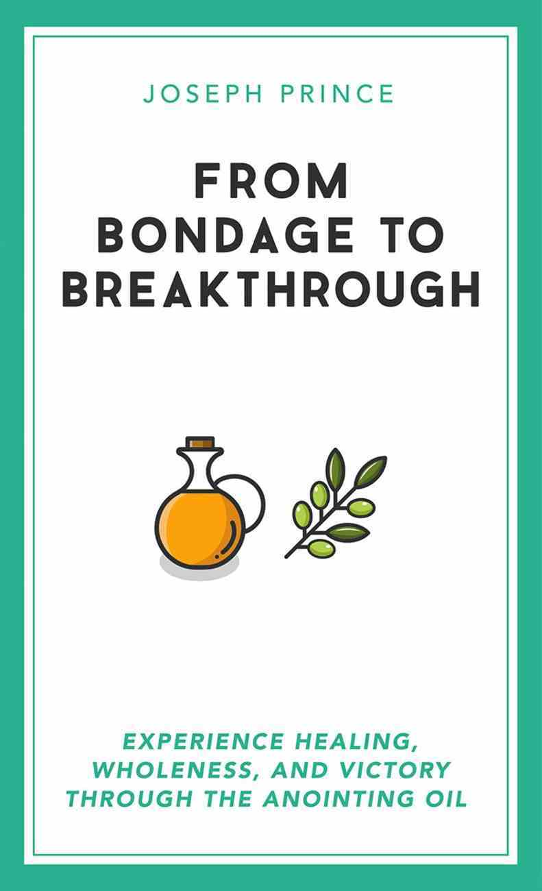 From Bondage to Breakthrough: Experience Healing, Wholeness and Victory Through the Anointing Oil Paperback