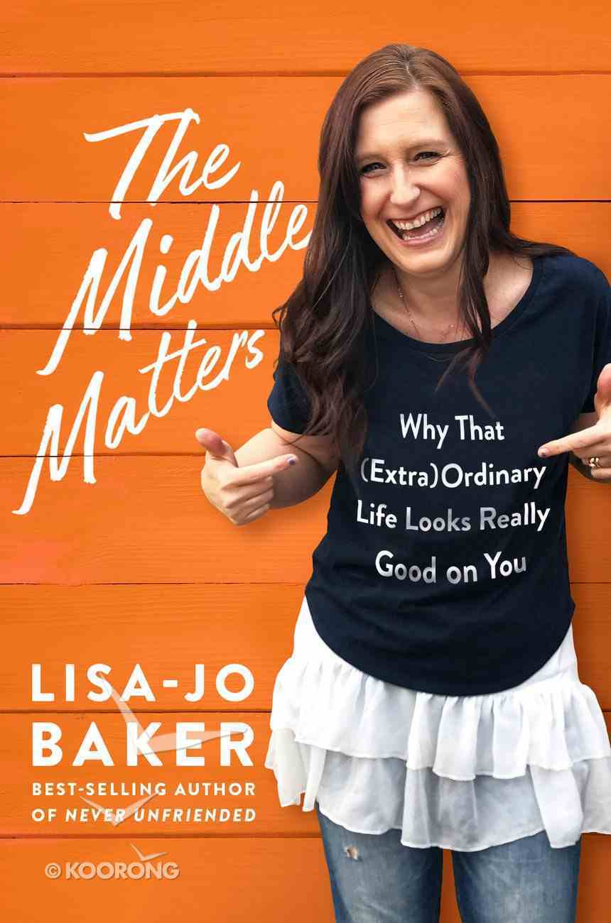 The Middle Matters: Why That Ordinary Life Looks Really Good on You (Extra) Hardback