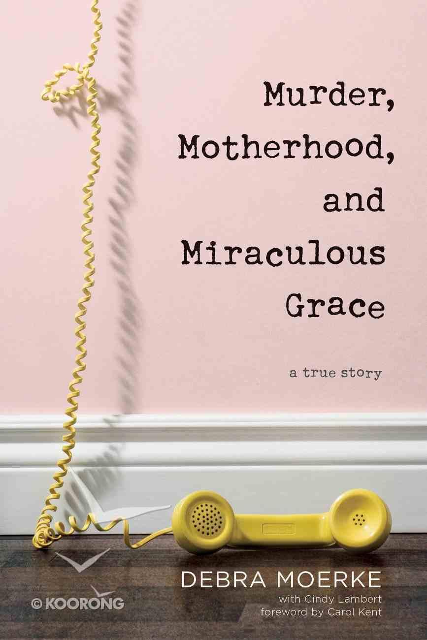 Murder, Motherhood, and Miraculous Grace: A True Story Paperback