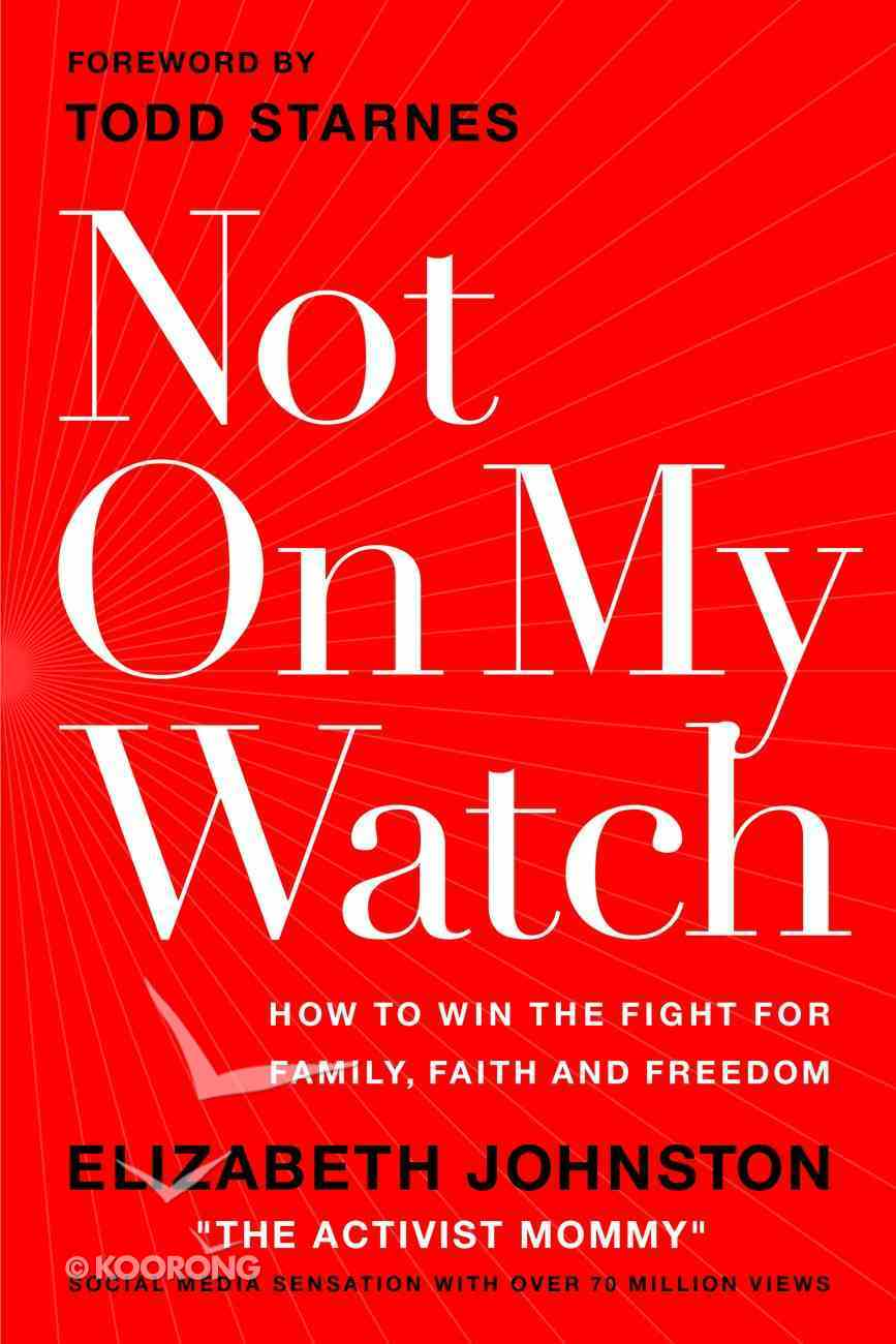 Not on My Watch: How to Win the Fight For Family, Faith and Freedom Hardback