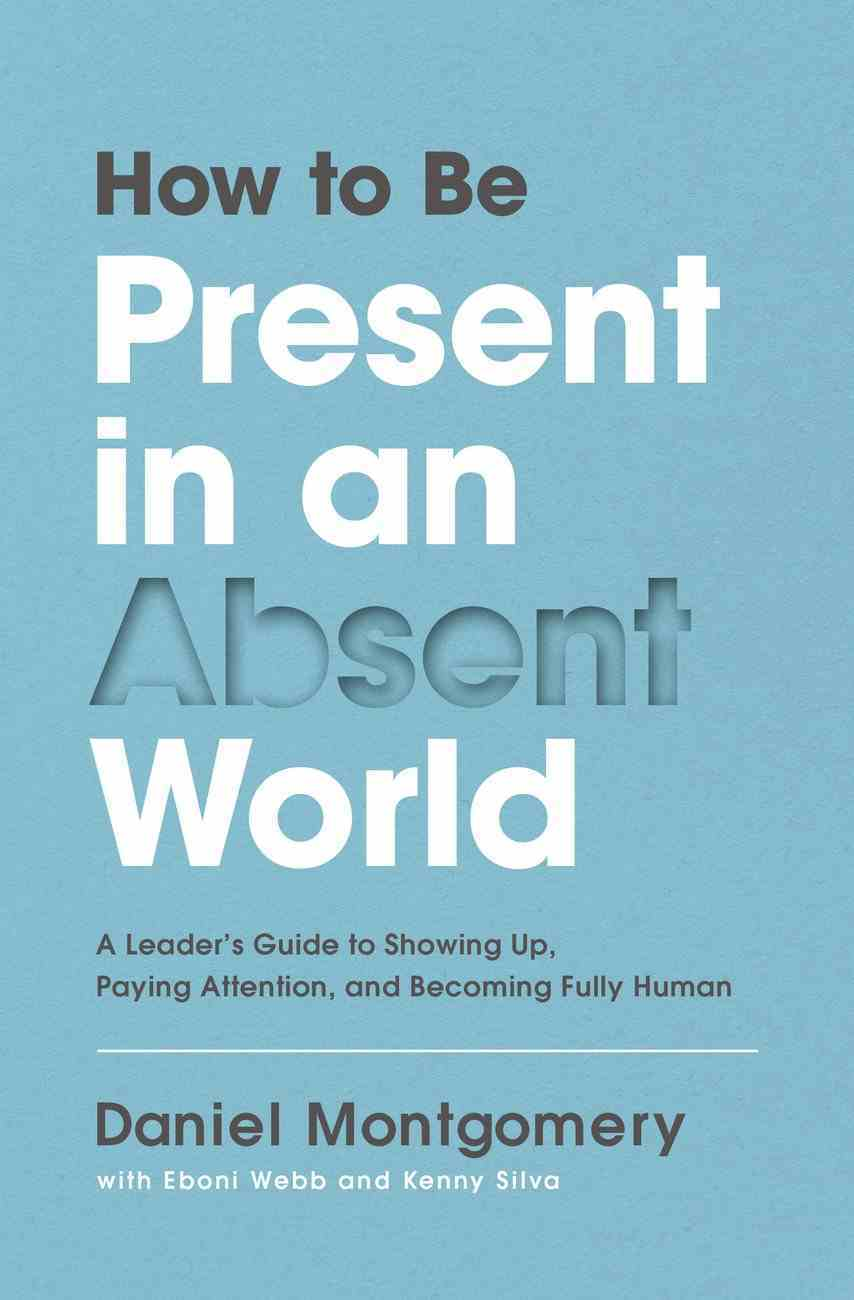 How to Be Present in An Absent World: A Leader's Guide to Showing Up, Paying Attention, and Becoming Fully Human Hardback