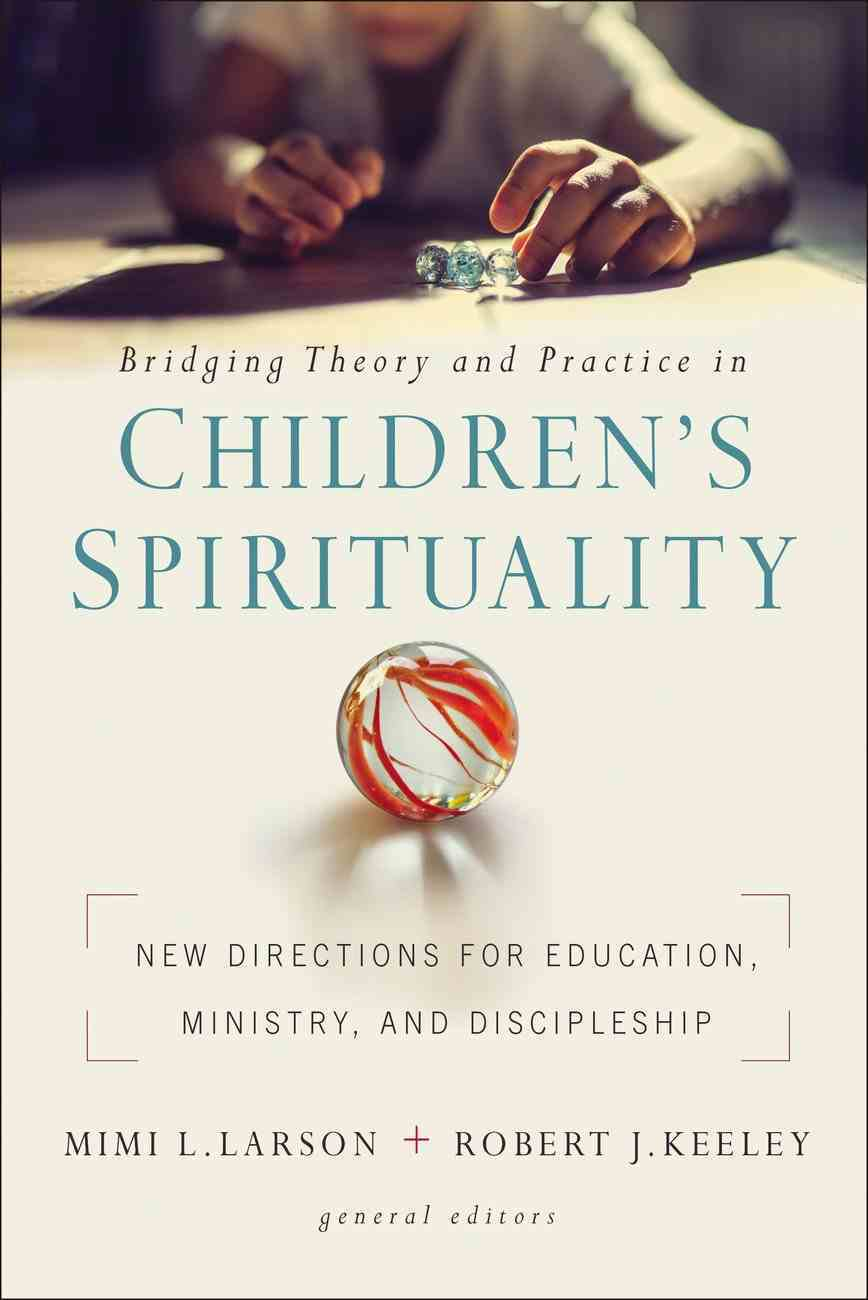 Bridging Theory and Practice in Children's Spirituality: New Directions For Education, Ministry, and Discipleship Paperback
