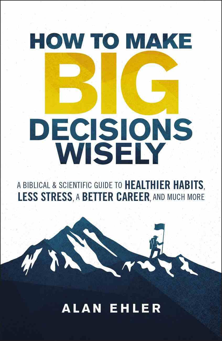 How to Make Big Decisions Wisely: A Biblical and Scientific Guide to Healthier Habits, Less Stress, a Better Career, and Much More Paperback