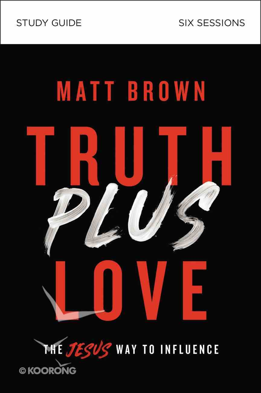 Truth Plus Love: The Jesus Way to Influence (Study Guide) Paperback