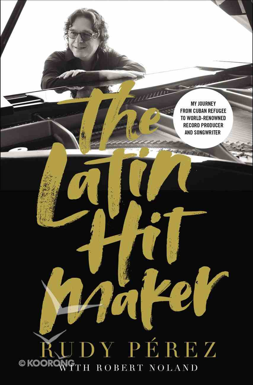 The Latin Hit Maker: My Journey From Cuban Refugee to World-Renowned Record Producer and Songwriter Hardback