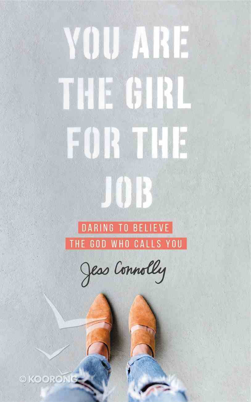 You Are the Girl For the Job: Daring to Believe the God Who Calls You Paperback