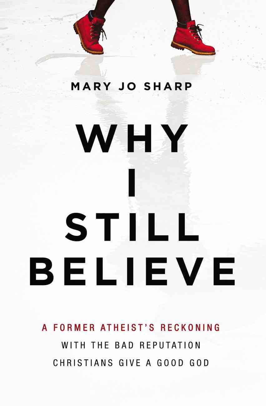 Why I Still Believe: A Former Atheist's Reckoning With the Bad Reputation Christians Give a Good God Paperback