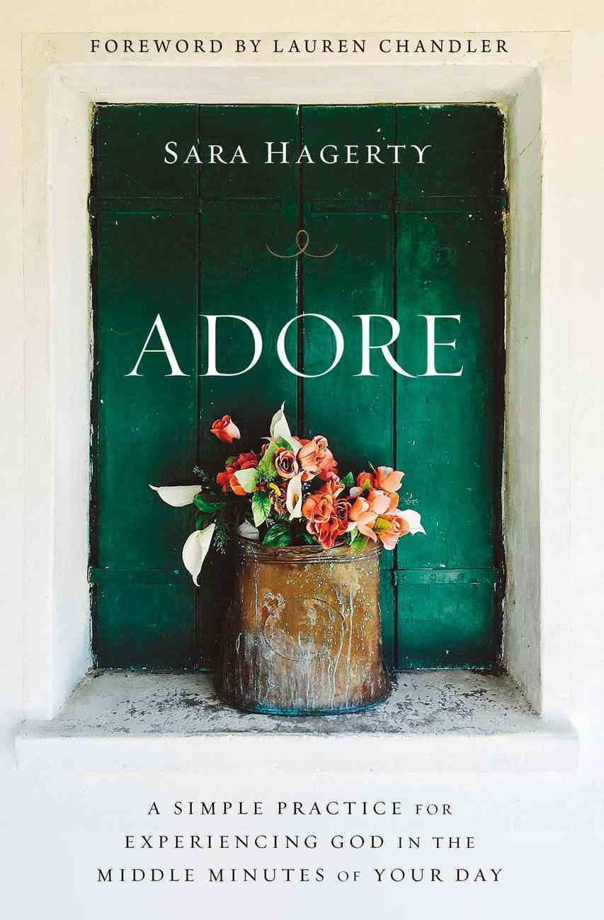 Adore: A Simple Practice For Experiencing God in the Middle Minutes of Your Day Hardback