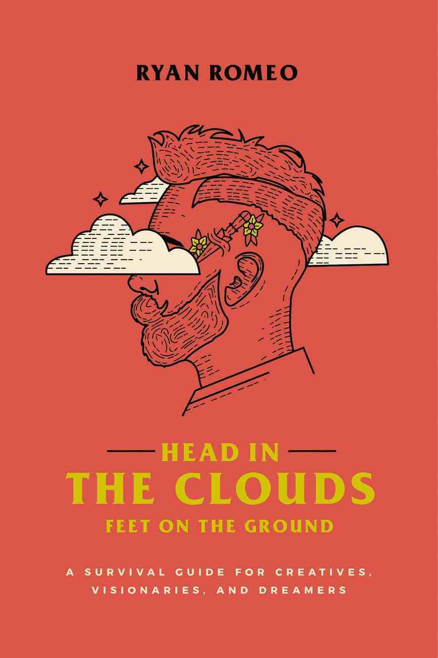 Head in the Clouds, Feet on the Ground: A Survival Guide For Creatives, Visionaries, and Dreamers Paperback