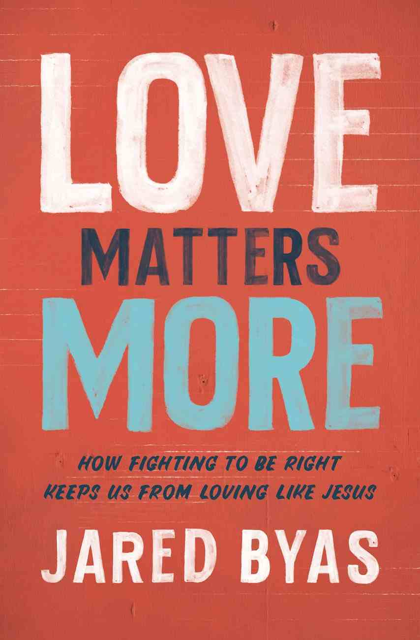 Love Matters More: How Fighting to Be Right Keeps Us From Loving Like Jesus Paperback