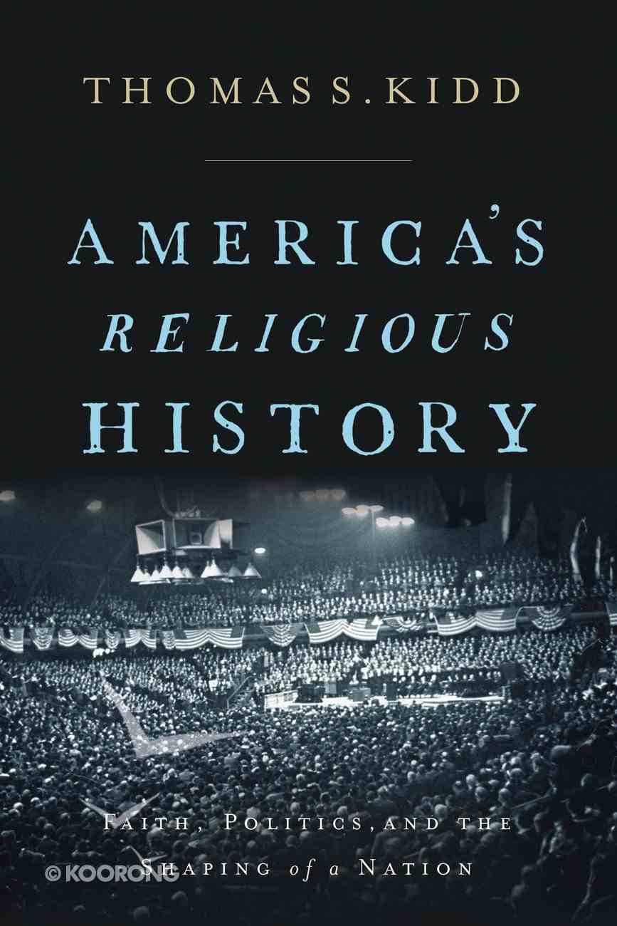 America's Religious History: Faith, Politics, and the Shaping of a Nation Hardback