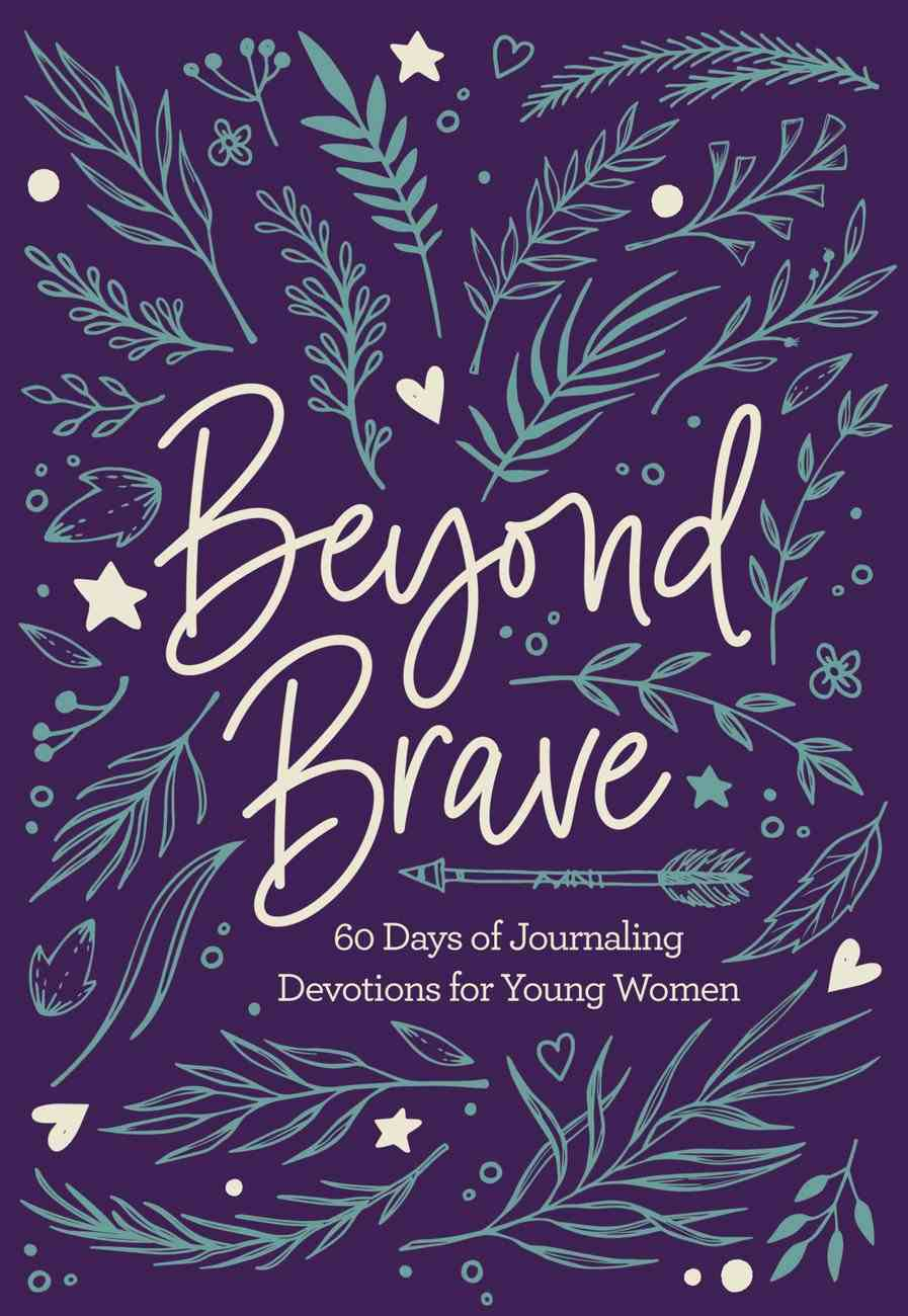 Beyond Brave: 60 Days of Journaling Devotions For Young Women Hardback