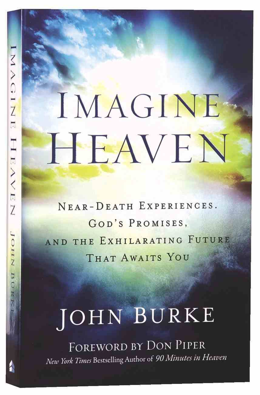 Imagine Heaven: Near-Death Experiences, God's Promises, and the Exhilarating Future That Awaits You Paperback