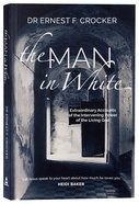 The Man in White: Extraordinary Accounts of the Intervening Power of the Living God Paperback