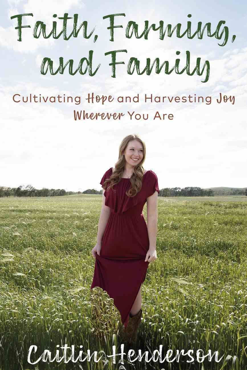 Faith, Farming, and Family: Cultivating Hope and Harvesting Joy Wherever You Are Hardback