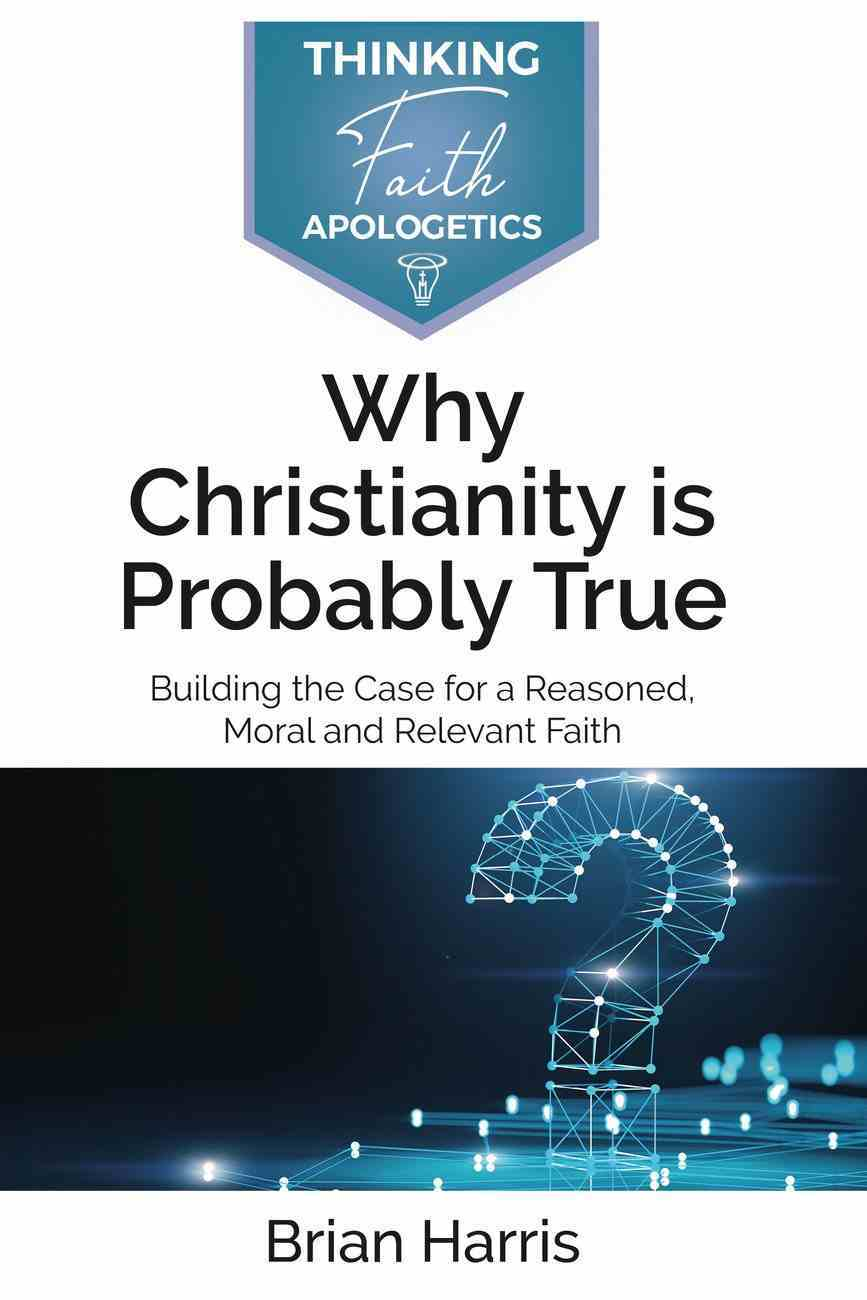 Why Christianity is Probably True: Building the Case For a Reasoned, Moral and Relevant Faith Paperback