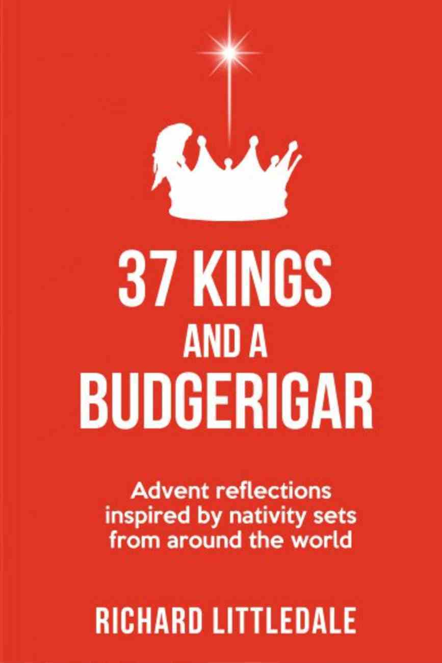37 Kings and a Budgerigar: Advent Reflections Inspired By Nativity Sets From Around the World Paperback