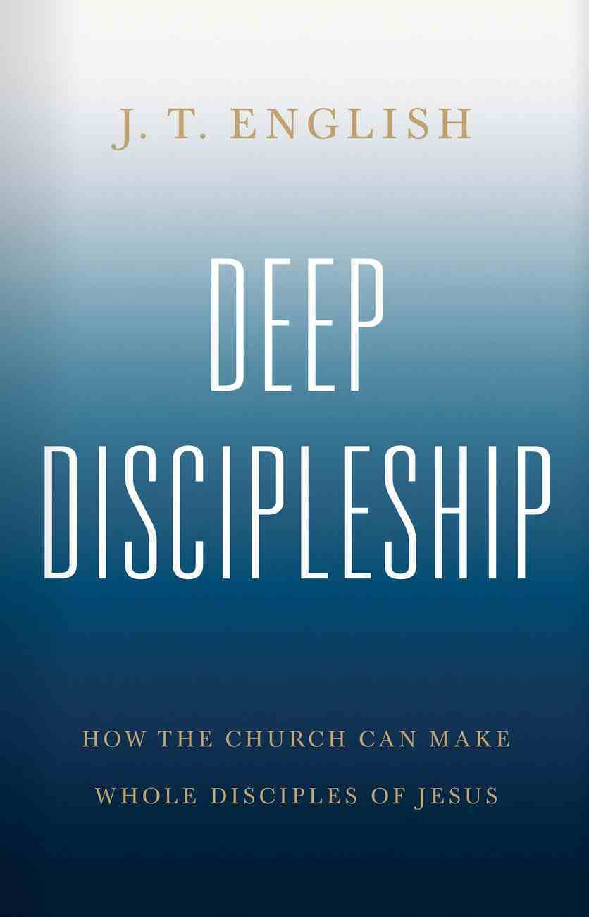 Deep Discipleship: How the Church Can Make Whole Disciples of Jesus Hardback