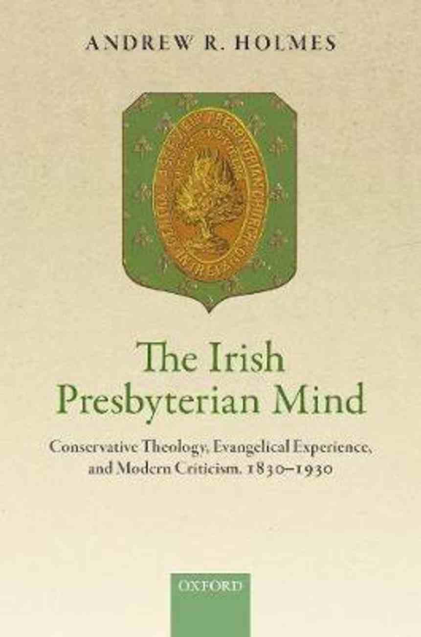 The Irish Presbyterian Mind: Conservative Theology, Evangelical Experience, and Modern Criticism, 1830-1930 Hardback