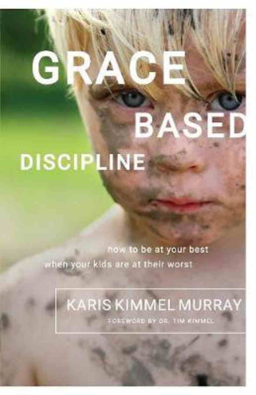 Grace Based Discipline: How to Be At Your Best When Your Kids Are At Their Worst Paperback