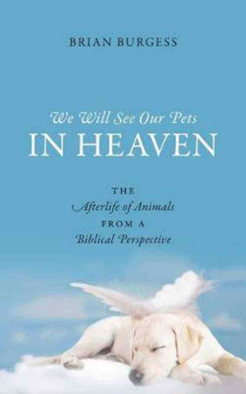 We Will See Our Pets in Heaven: The Afterlife of Animals From a Biblical Perspective Paperback