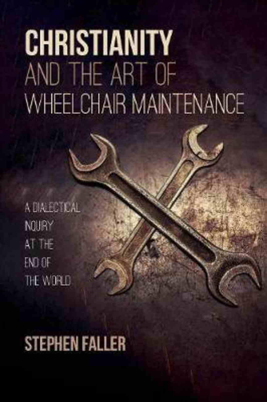Christianity and the Art of Wheelchair Maintenance: A Dialectical Inquiry At the End of the World Paperback