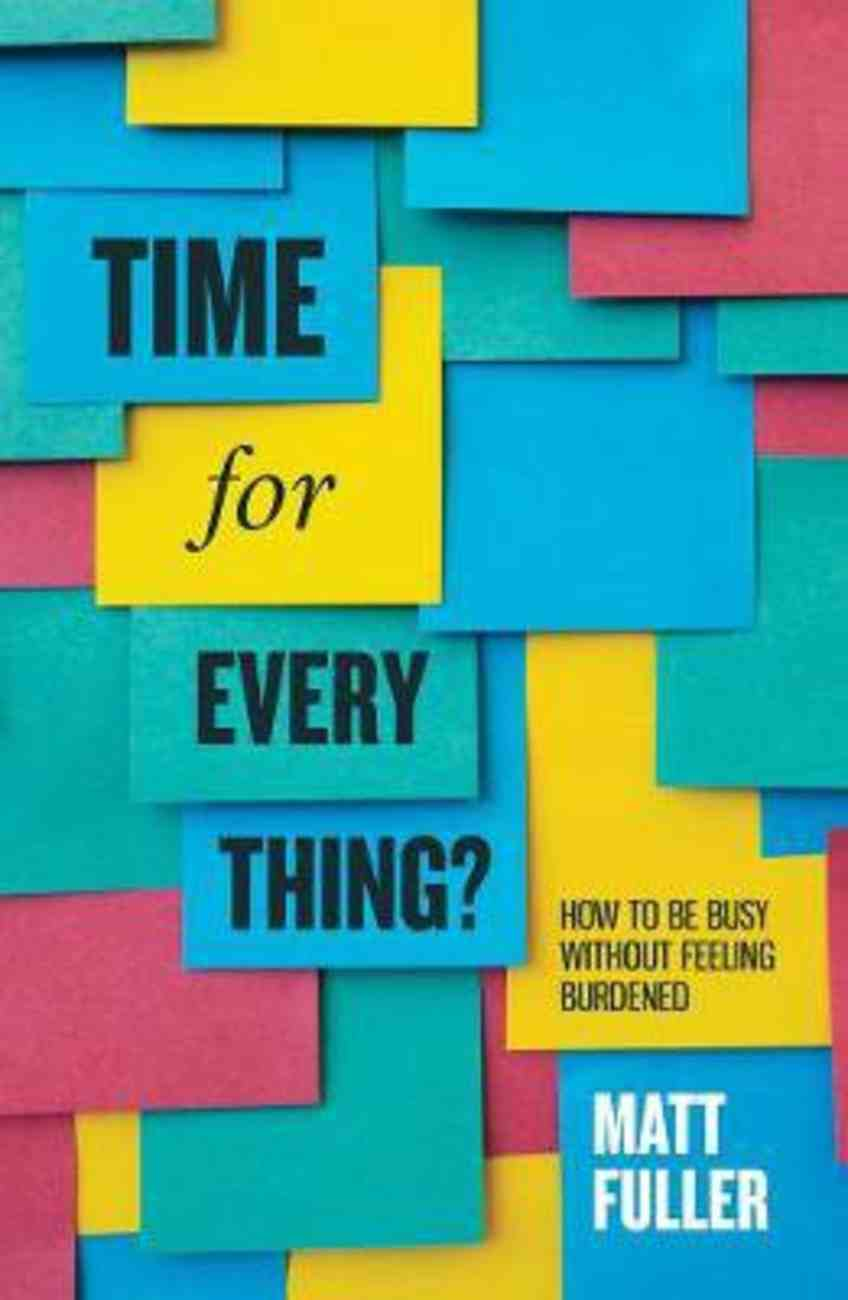 Time For Every Thing?: How to Be Busy Without Feeling Burdened Paperback