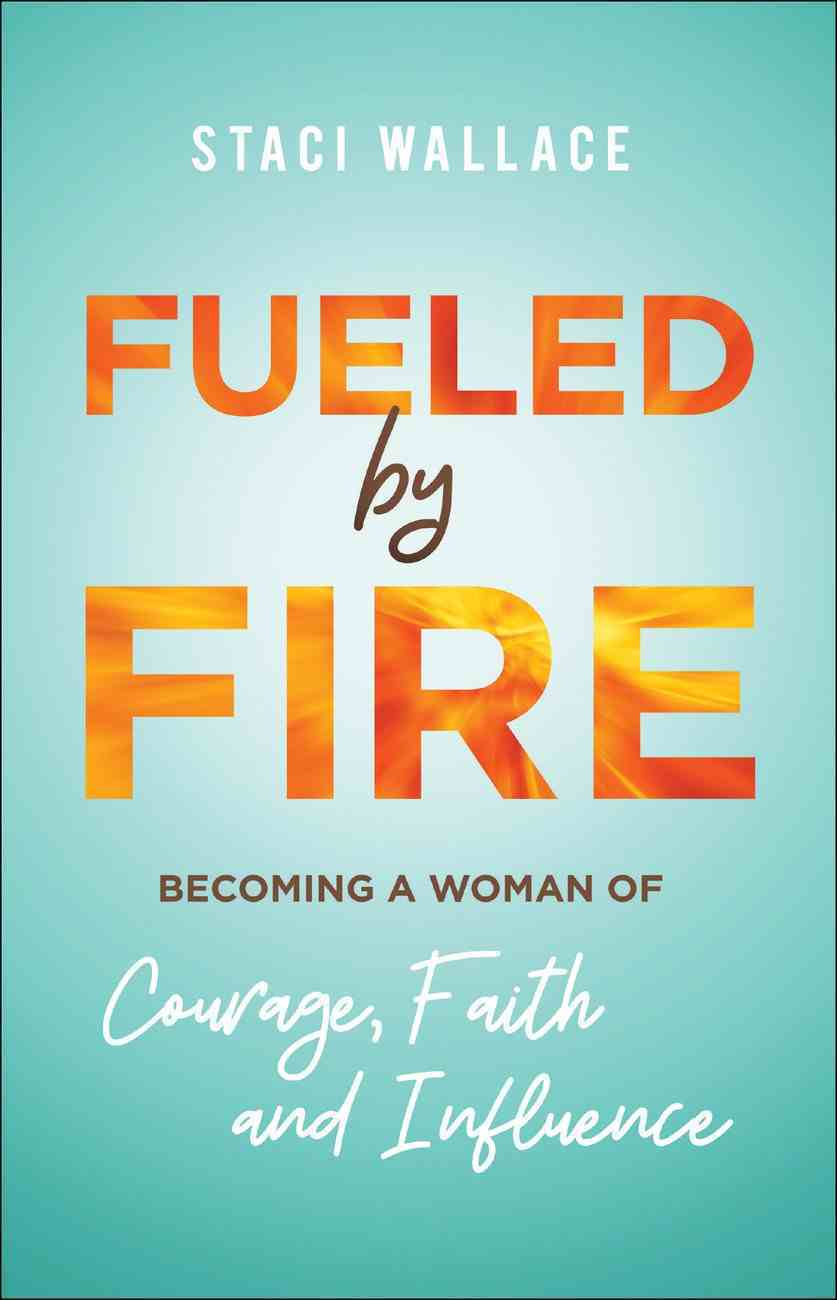 Fueled By Fire: Becoming a Woman of Courage, Faith and Influence Paperback