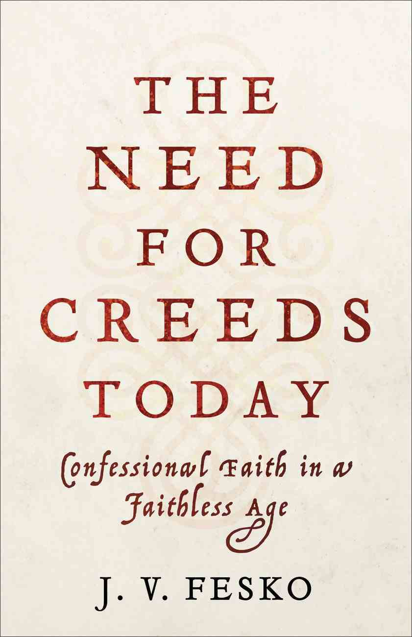 The Need For Creeds Today: Confessional Faith in a Faithless Age Paperback