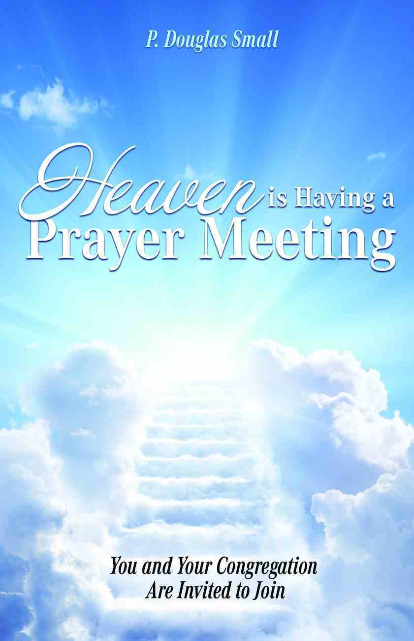 Heaven is Having a Prayer Meeting: You and Your Congregation Are Invited to Join Paperback