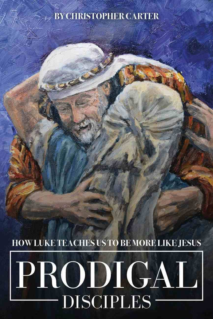 Prodigal Disciples: How Luke Teaches Us to Be More Like Jesus Paperback