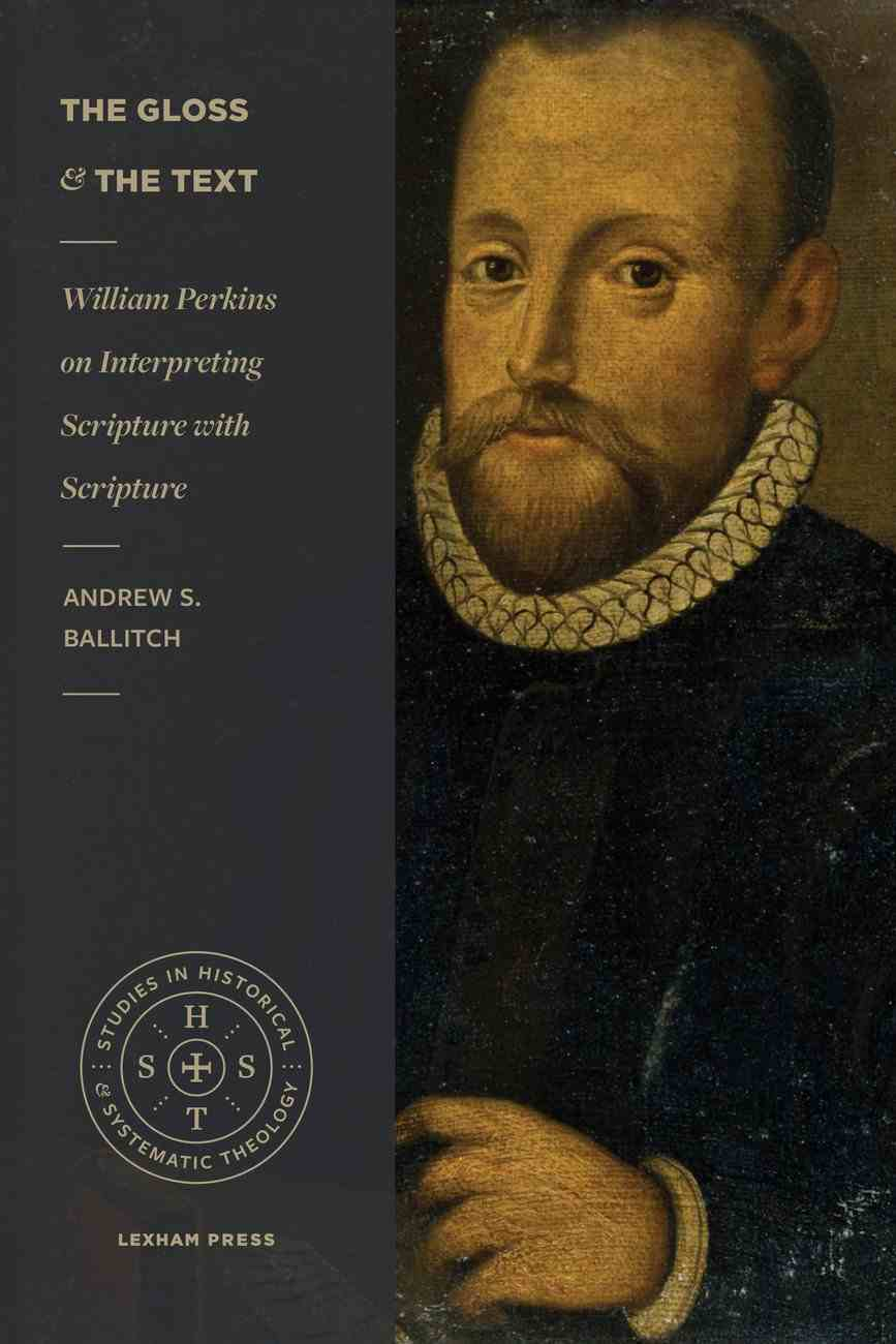 Gloss and the Text, The: William Perkins on Interpreting Scripture With Scripture (Studies In Historical And Systematic Theology Series) Paperback