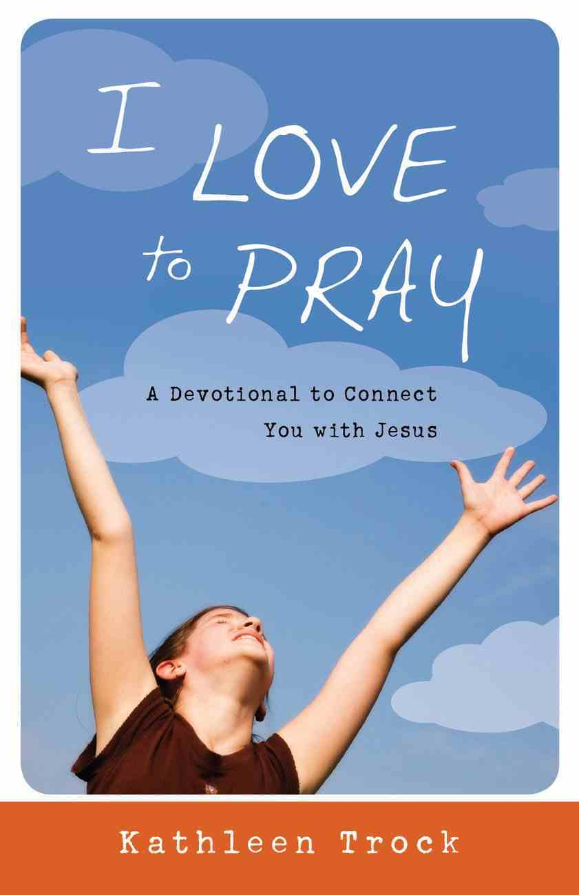 I Love to Pray: A Devotional to Connect You With Jesus Paperback