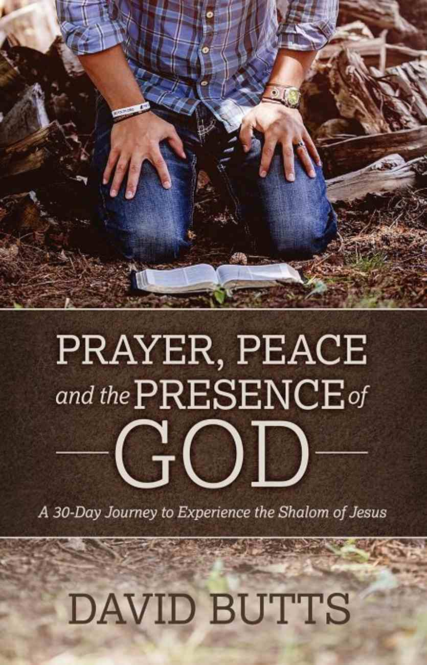 Prayer, Peace and the Presence of God: A 30-Day Journey to Experience the Shalom of Jesus Paperback