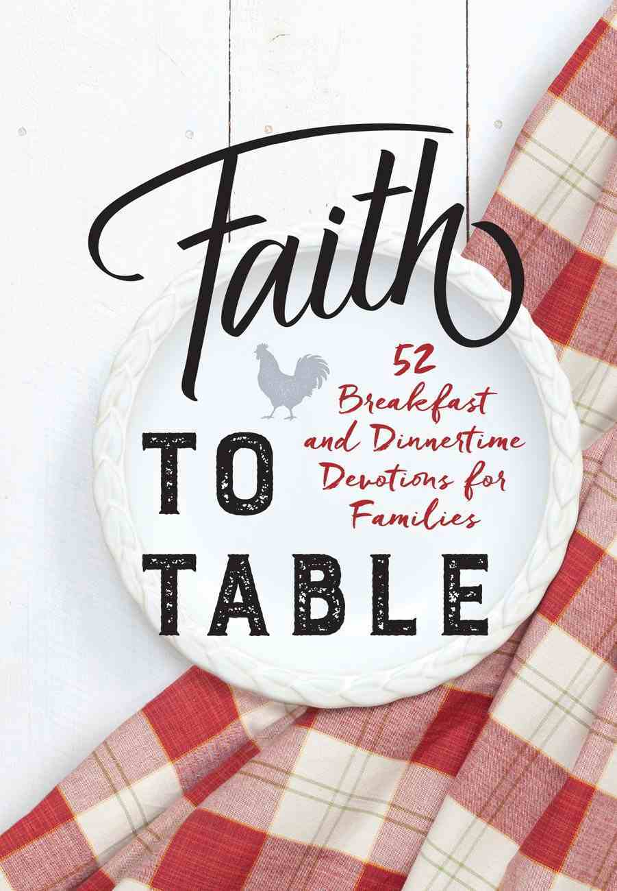 Faith to Table: 52 Breakfast and Dinnertime Devotions For Families Hardback