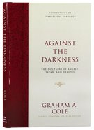 Against the Darkness: The Doctrine of Angels, Satan, and Demons (Foundations Of Evangelical Theology Series) Hardback