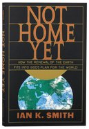 Not Home Yet: How the Renewal of the Earth Fits Into God's Plan For the World Paperback