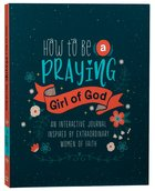 How to Be a Praying Girl of God (Courageous Girls Series) Paperback