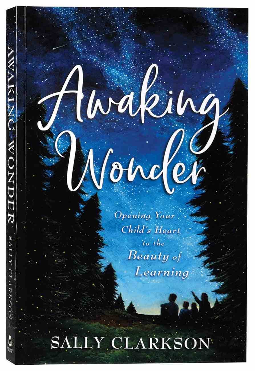 Awaking Wonder: Opening Your Child's Heart to the Beauty of Learning Paperback