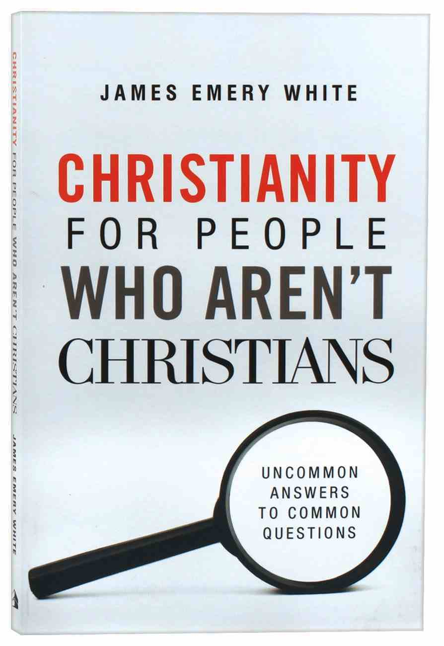 Christianity For People Who Aren't Christians: Uncommon Answers to Common Questions Paperback