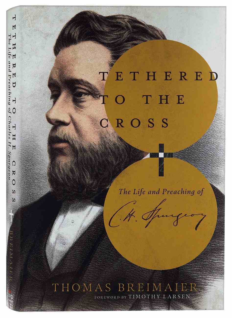 Tethered to the Cross: The Life and Preaching of Charles H. Spurgeon Hardback