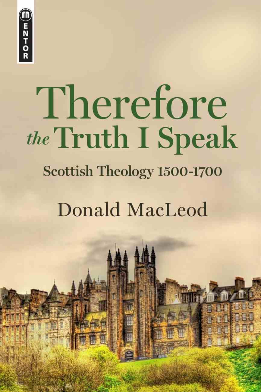 Therefore the Truth I Speak: Protestant Theology in Scotland 1500-1700 Hardback