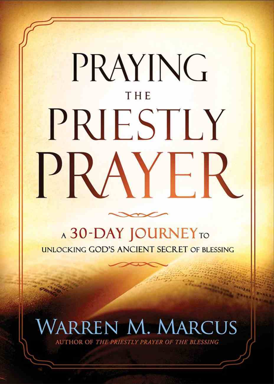 Praying the Priestly Prayer: A 30-Day Journey to Unlocking God's Ancient Secret of Blessing Paperback