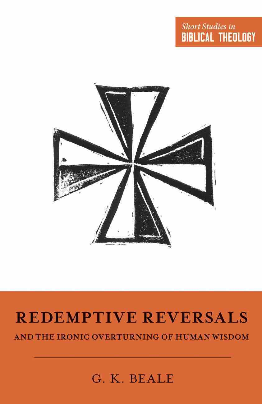 Redemptive Reversals and the Ironic Overturning of Human Wisdom (Short Studies In Biblical Theology Series) eBook