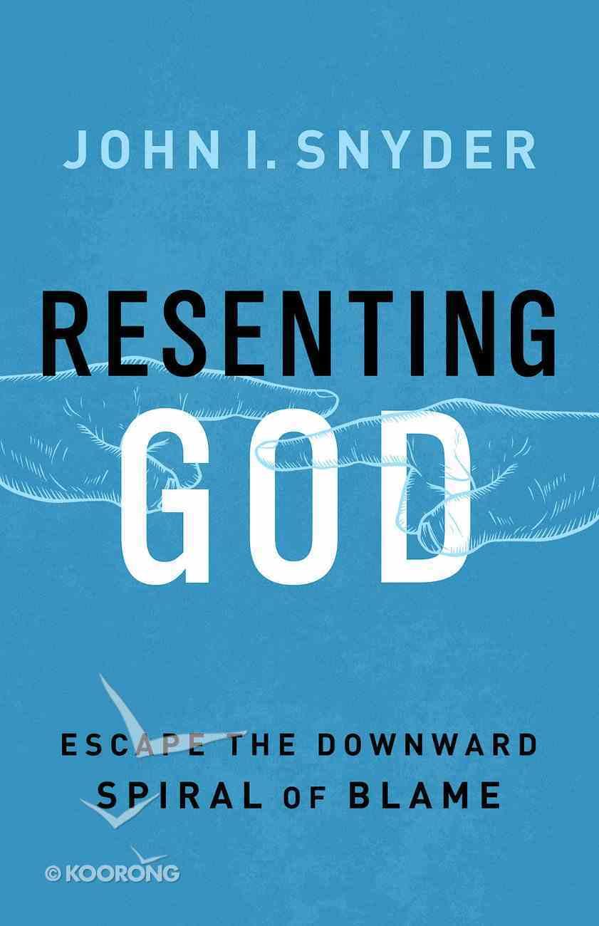 Resenting God: Escape the Downward Spiral of Blame eBook