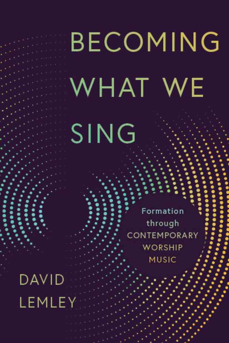 Becoming What We Sing: Formation Through Contemporary Worship Music (Calvin Institute Of Christian Worship Liturgical Studies Series) Paperback