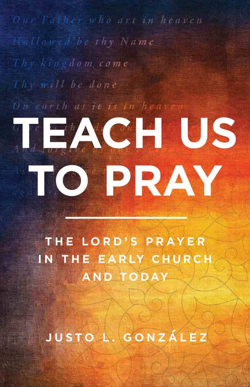 Teach Us to Pray: The Lord's Prayer in the Early Church and Today Paperback