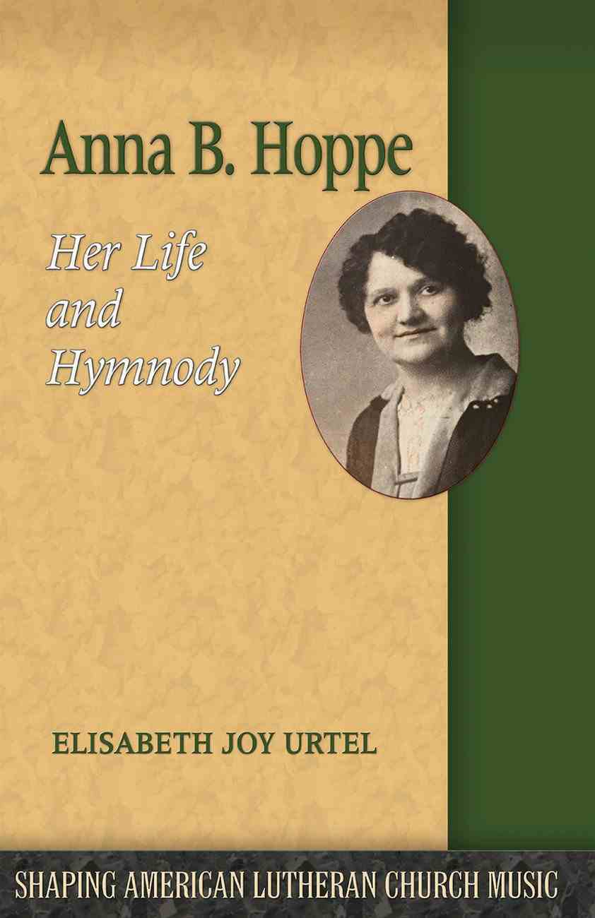 Anna B. Hoppe: Her Life and Hymnody (Shaping American Lutheran Church Music Series) Paperback