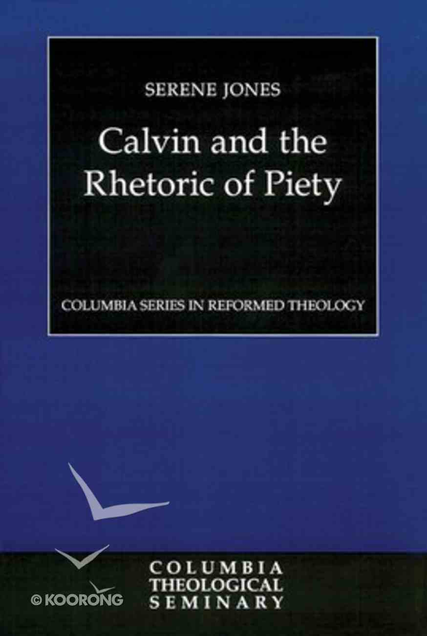 Calvin and the Rhetoric of Piety (Colmubia Series In Reformed Theology) Paperback