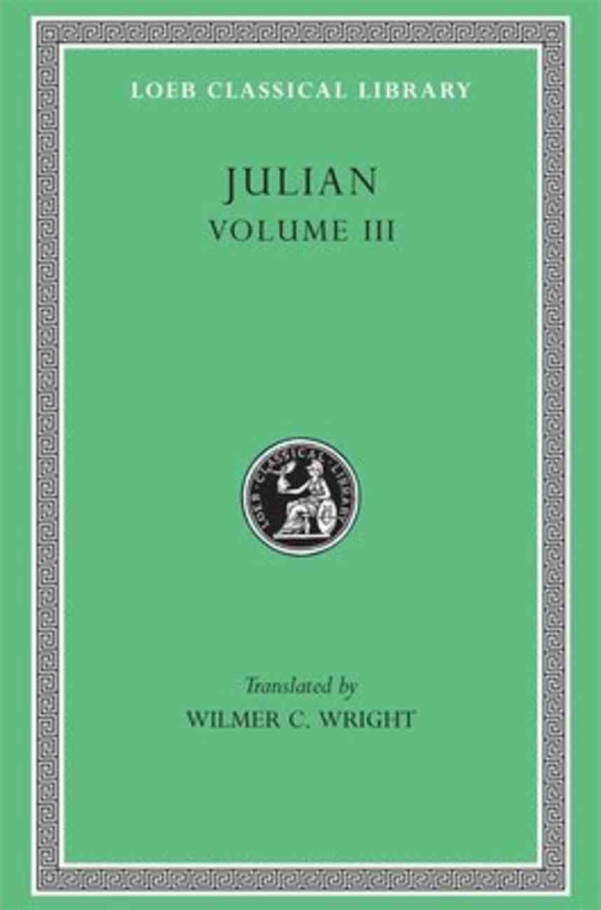 Works of Julian: Letters, Epigrams, Against the Galilaeans, Fragments (Volume 3) (Loeb Classical Series) Hardback